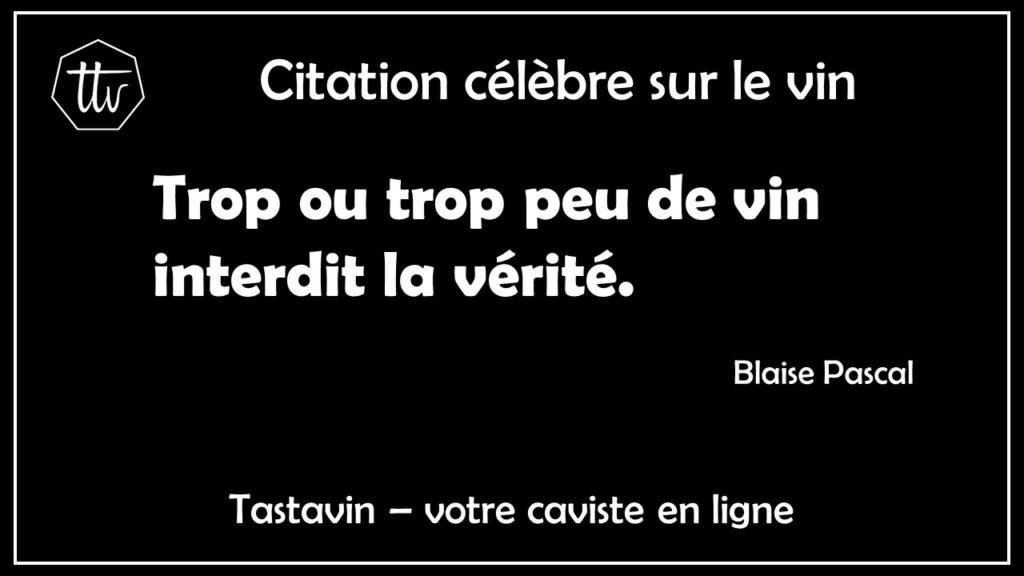 Citation célèbre sur le vin - Blaise Pascal. Trop ou trop peu de vin interdit la vérité. Tastavin le caviste des philosophes et mathématiciens.