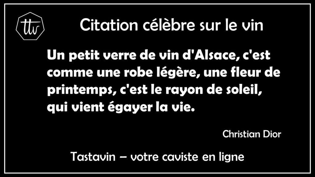 Citation sur le vin d'Alsace - Christian Dior. Un petit verre de vin d'Alsace, c'est comme une robe légère, une fleur de printemps, c'est le rayon de soleil, qui vient égayer la vie. Tastavin, vente de vin et crémant en ligne.