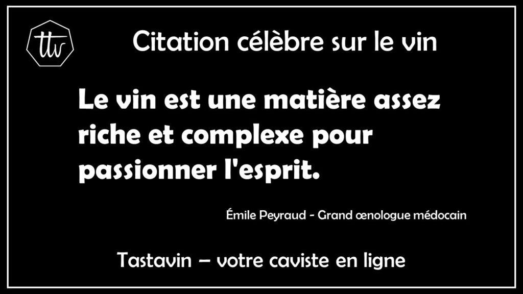 Citation célèbre sur le vin - Émile Peynaud. Le vin est une matière assez riche et complexe pour passionner l'esprit. Tastavin, votre caviste vous livre à domicile.