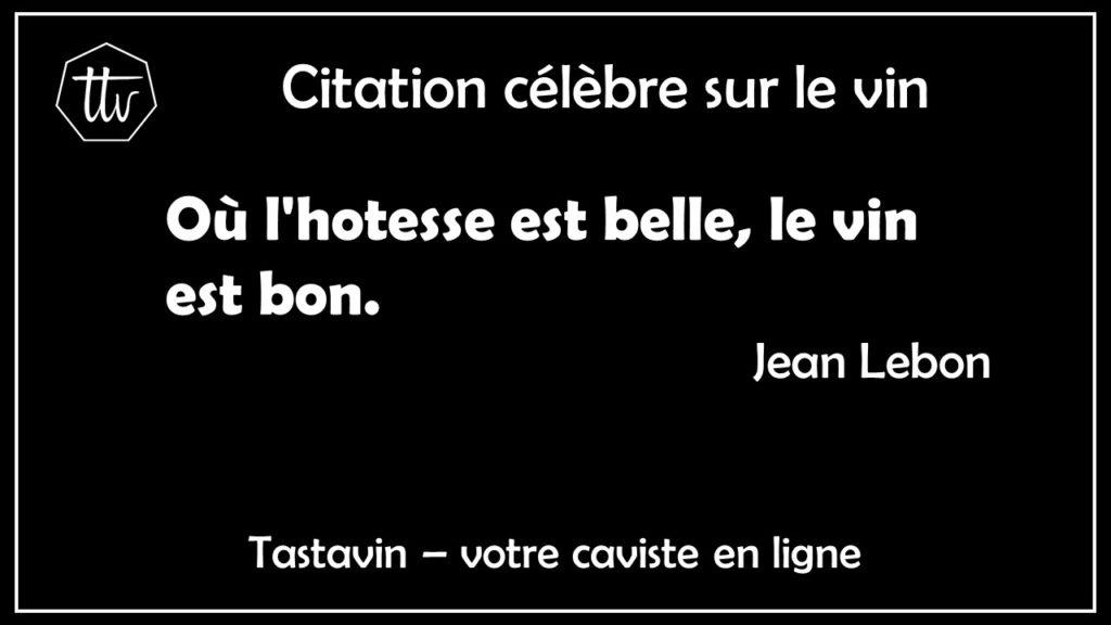 Citation célèbre sur le vin de Jean Lebon. Où l'hotesse est belle, le vin est bon. Tastavin vente de vin en ligne.