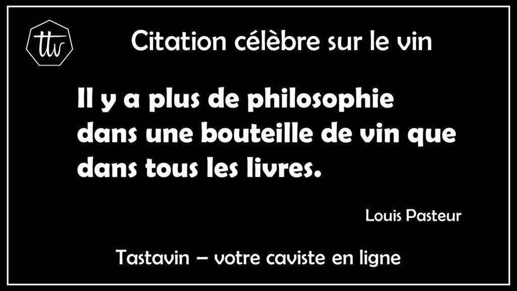 Citation sur le vin - Louis Pasteur. Il y a plus de philosophie dans une bouteille de vin que dans tous les livres. Tastavin, livraison de vin francais à la maison.