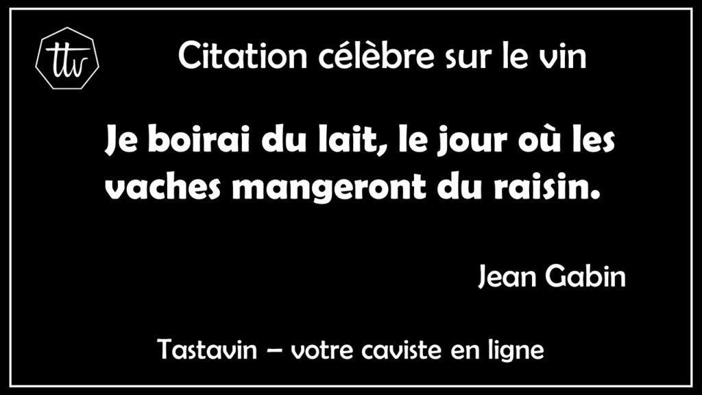Citation célèbre sur le vin de Jean Gabin. Je boirai du lait, le jour où les vaches mangeront du raisin. Tastavin guide du vin en ligne.