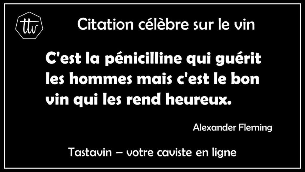 Citation célèbre vin - Alexander Fleming. C'est la pénicilline qui guérit les hommes mais c'est le bon vin qui les rend heureux. Tastavin, votre caviste sur internet.